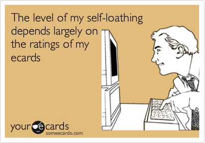 The level of my self-loathing depends largely on the ratings of my ecards