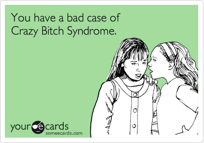 You have a bad case of  Crazy Bitch Syndrome.