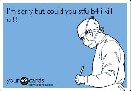 I'm sorry but could you stfu b4 i kill u !!!