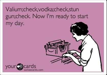 Valium;check,vodka;check,stun gun;check. Now I'm ready to start my day.