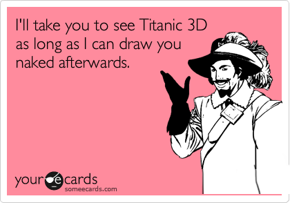I'll take you to see Titanic 3D as long as I can draw you naked afterwards.