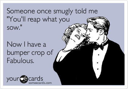 """Someone once smugly told me """"You'll reap what you sow.""""  Now I have a bumper crop of Fabulous."""