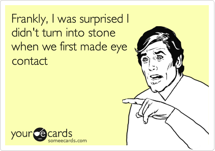 Frankly, I was surprised I didn't turn into stone when we first made eye contact