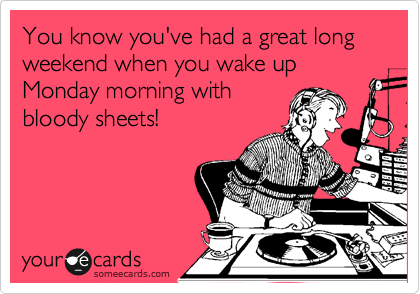You know you've had a great long weekend when you wake up Monday morning with bloody sheets!
