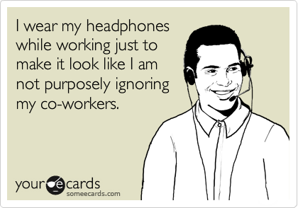I wear my headphones while working just to make it look like I am not purposely ignoring my co-workers.