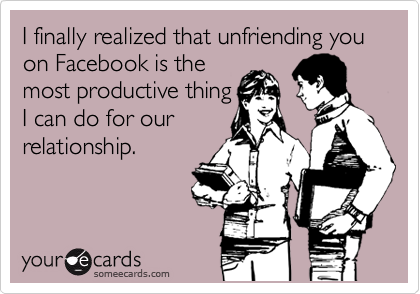I finally realized that unfriending you on Facebook is the most productive thing I can do for our relationship.
