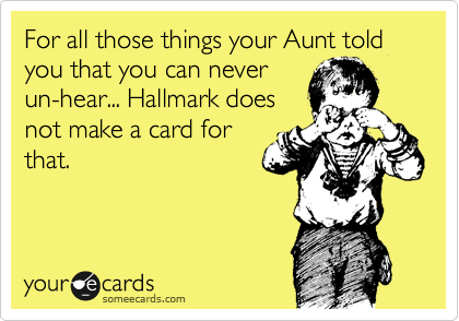 For all those things your Aunt told you that you can never un-hear... Hallmark does not make a card for that.