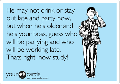 He may not drink or stay out late and party now, but when he's older and he's your boss, guess who will be partying and who will be working late. Thats right, now study!