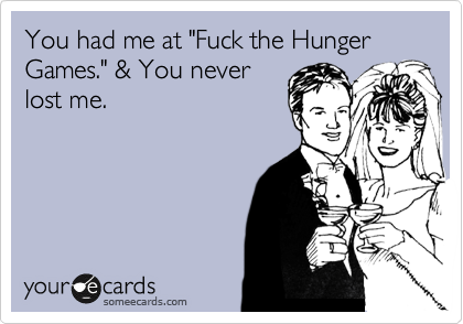 "You had me at ""Fuck the Hunger Games."" & You never lost me."