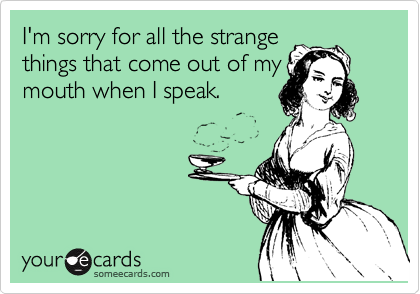 I'm sorry for all the strange things that come out of my mouth when I speak.