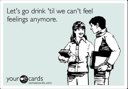Let's go drink 'til we can't feel feelings anymore.