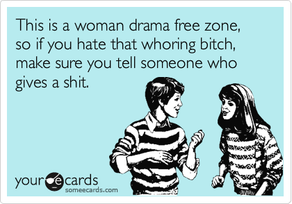 This is a woman drama free zone, so if you hate that whoring bitch, make sure you tell someone who gives a shit.
