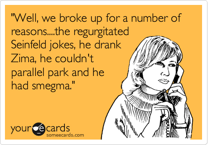 """""""Well, we broke up for a number of reasons....the regurgitated Seinfeld jokes, he drank Zima, he couldn't parallel park and he had smegma."""""""