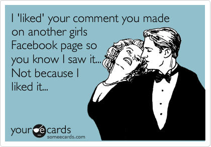 I 'liked' your comment you made on another girls Facebook page so you know I saw it... Not because I liked it...