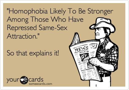 """Homophobia Likely To Be Stronger Among Those Who Have Repressed Same-Sex Attraction.""  So that explains it!"