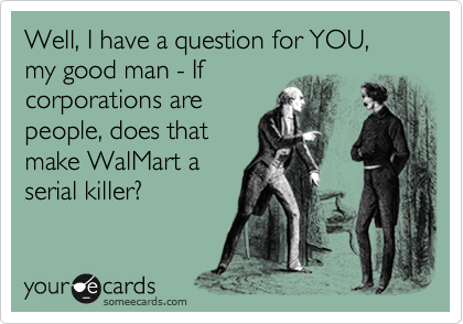 Well, I have a question for YOU, my good man - If corporations are people, does that make WalMart a serial killer?