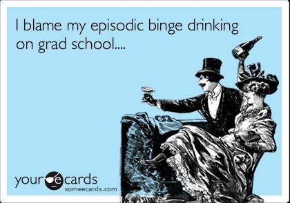 I blame my episodic binge drinking on grad school....