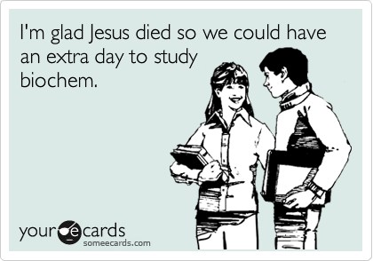 I'm glad Jesus died so we could have an extra day to study biochem.