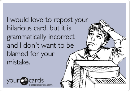 I would love to repost your hilarious card, but it is grammatically incorrect and I don't want to be blamed for your mistake.