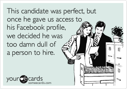 This candidate was perfect, but once he gave us access to  his Facebook profile, we decided he was too damn dull of a person to hire.