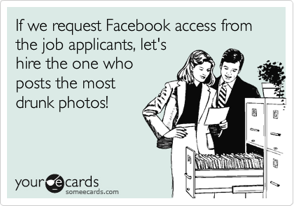 If we request Facebook access from the job applicants, let's hire the one who posts the most drunk photos!