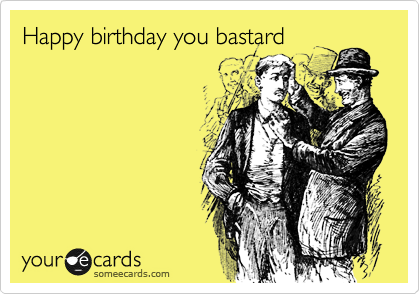 Happy birthday you bastard