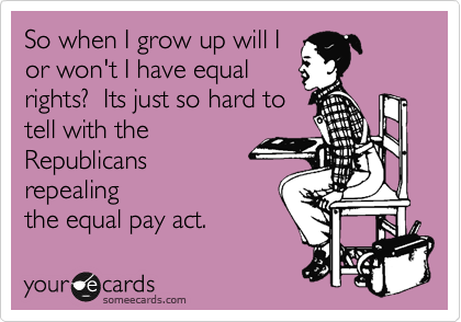 So when I grow up will I or won't I have equal rights?  Its just so hard to tell with the Republicans  repealing the equal pay act.