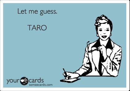 Let me guess.            TARO