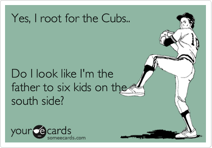 Yes, I root for the Cubs..    Do I look like I'm the father to six kids on the south side?