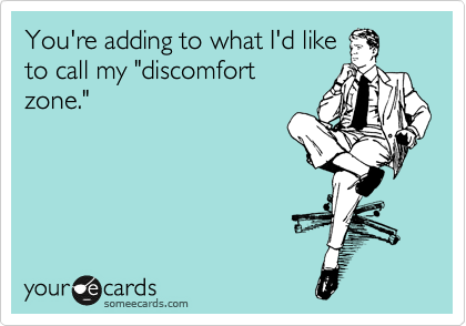 """You're adding to what I'd like to call my """"discomfort zone."""""""