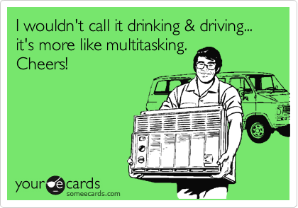 I wouldn't call it drinking & driving... it's more like multitasking. Cheers!