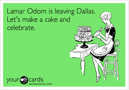 Lamar Odom is leaving Dallas.  Let's make a cake and celebrate.
