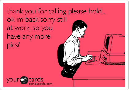thank you for calling please hold... ok im back sorry still  at work, so you  have any more pics?