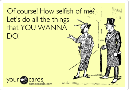 Of course! How selfish of me?  Let's do all the things that YOU WANNA DO!
