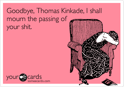 Goodbye, Thomas Kinkade, I shall mourn the passing of your shit.