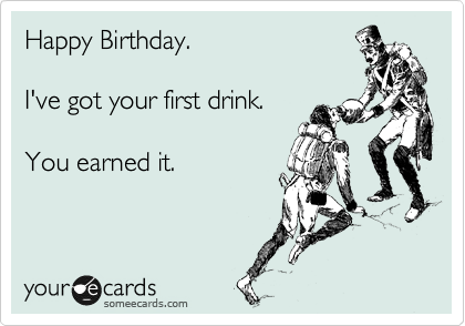 Happy Birthday.  I've got your first drink.  You earned it.
