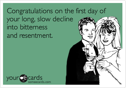 Congratulations on the first day of  your long, slow decline into bitterness and resentment.