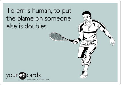 To err is human, to put the blame on someone else is doubles.