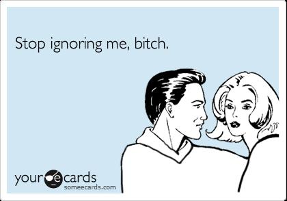 Stop ignoring me, bitch.