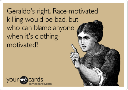 Geraldo's right. Race-motivated killing would be bad, but who can blame anyone when it's clothing- motivated?