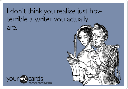 I don't think you realize just how terrible a writer you actually are.