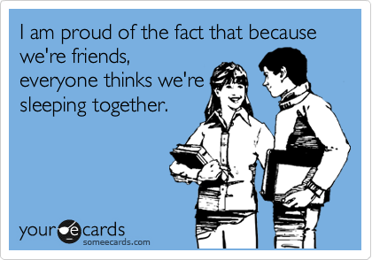 I am proud of the fact that because we're friends, everyone thinks we're sleeping together.