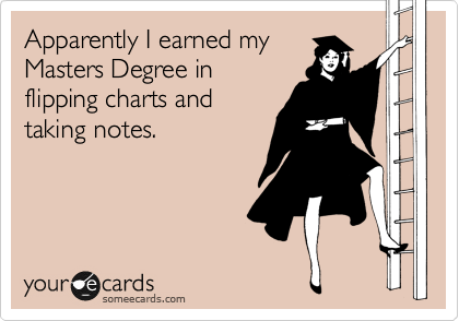 Apparently I earned my Masters Degree in flipping charts and taking notes.