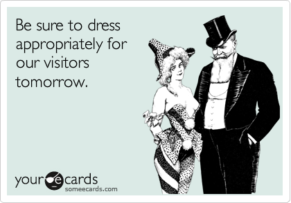 Be sure to dress appropriately for our visitors tomorrow.