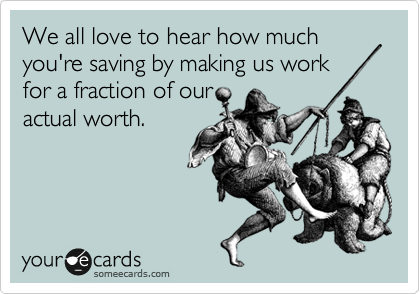 We all love to hear how much you're saving by making us work  for a fraction of our actual worth.