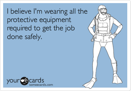 I believe I'm wearing all the protective equipment required to get the job done safely.