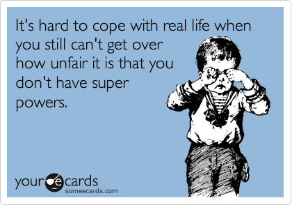 It's hard to cope with real life when you still can't get over how unfair it is that you don't have super powers.