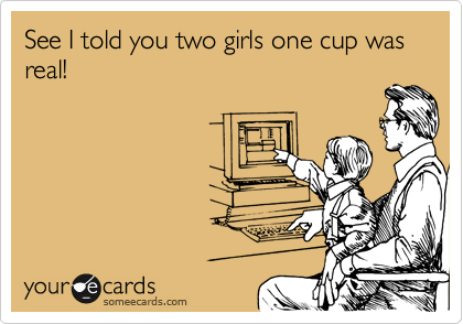 See I told you two girls one cup was real!