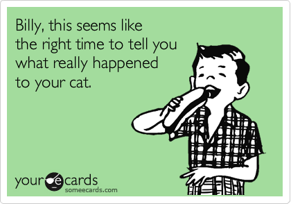Billy, this seems like the right time to tell you what really happened to your cat.