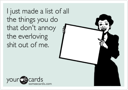 I just made a list of all the things you do that don't annoy the everloving shit out of me.